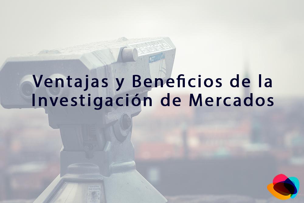 Ventajas y Beneficios de la Investigacion de Mercados