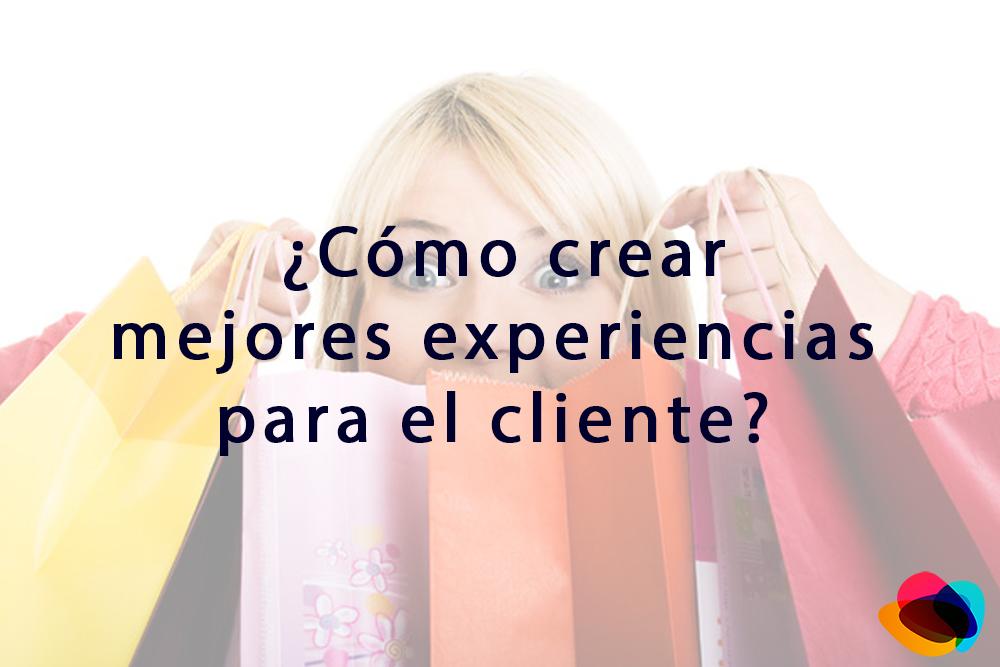 ¿Cómo crear mejores experiencias para el cliente?